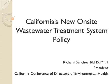 California's New Onsite Wastewater Treatment System Policy Richard Sanchez, REHS, MPH President California Conference of Directors of Environmental Health.