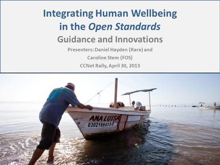 Integrating Human Wellbeing in the Open Standards Guidance and Innovations Presenters: Daniel Hayden (Rare) and Caroline Stem (FOS) CCNet Rally, April.