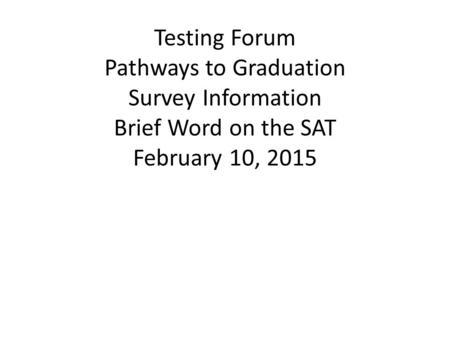Testing Forum Pathways to Graduation Survey Information Brief Word on the SAT February 10, 2015.