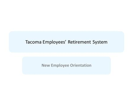 Tacoma Employees' Retirement System New Employee Orientation.