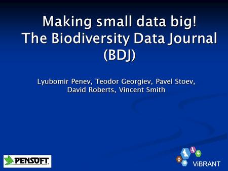 Making small data big! The Biodiversity Data Journal (BDJ) Lyubomir Penev, Teodor Georgiev, Pavel Stoev, David Roberts, Vincent Smith ViBRANT.