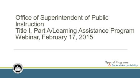 Office of Superintendent of Public Instruction Title I, Part A/Learning Assistance Program Webinar, February 17, 2015.