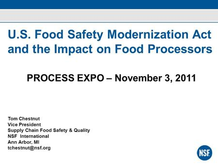 U.S. Food Safety Modernization Act and the Impact on Food Processors PROCESS EXPO – November 3, 2011 Tom Chestnut Vice President Supply Chain Food Safety.