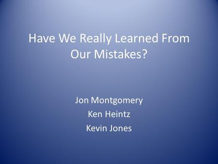Have We Really Learned From Our Mistakes? Jon Montgomery Ken Heintz Kevin Jones.