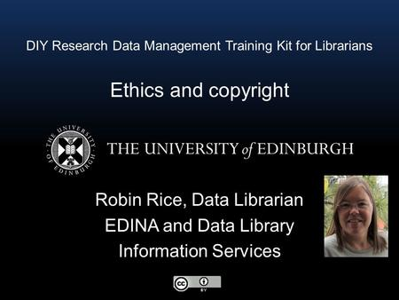 DIY Research Data Management Training Kit for Librarians Ethics and copyright Robin Rice, Data Librarian EDINA and Data Library Information Services.