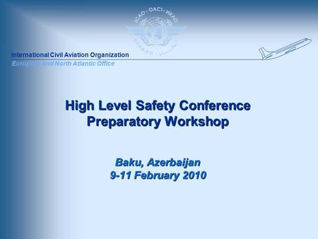 International Civil Aviation Organization European and North Atlantic Office High Level Safety Conference Preparatory Workshop Baku, Azerbaijan 9-11 February.