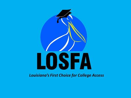 Louisiana's First Choice for College Access. Professional School Counselor Workshop 2013 www.osfa.la.gov Welcome! LOSFA Professional School Counselor.