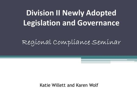 Katie Willett and Karen Wolf Division II Newly Adopted Legislation and Governance Regional Compliance Seminar.