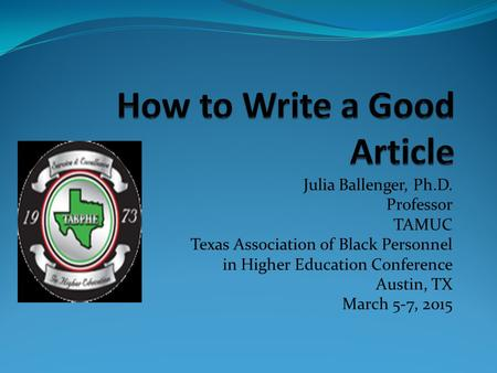 Julia Ballenger, Ph.D. Professor TAMUC Texas Association of Black Personnel in Higher Education Conference Austin, TX March 5-7, 2015.