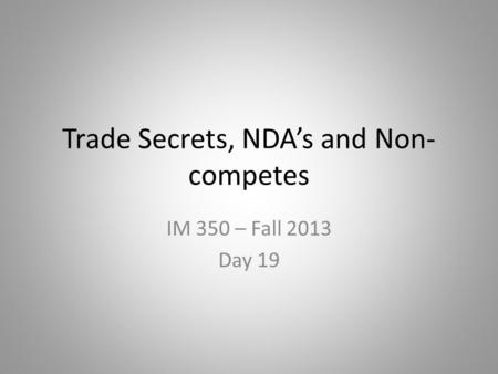 Trade Secrets, NDA's and Non- competes IM 350 – Fall 2013 Day 19.