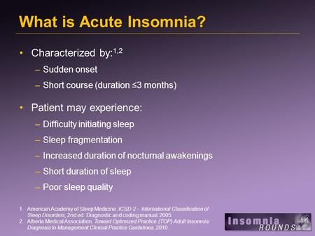 What is Acute Insomnia? Characterized by: 1,2 –Sudden onset –Short course (duration ≤3 months) Patient may experience: –Difficulty initiating sleep –Sleep.