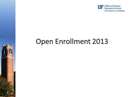 Open Enrollment 2013.  Open Enrollment -- 10/21/13 thru 11/8/13* *Due to UF's Homecoming Holiday, the Benefits Office will be closed. All changes on.