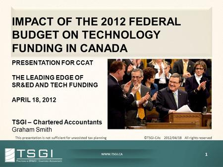 WWW.TSGI.CA IMPACT OF THE 2012 FEDERAL BUDGET ON TECHNOLOGY FUNDING IN CANADA PRESENTATION FOR CCAT THE LEADING EDGE OF SR&ED AND TECH FUNDING APRIL 18,