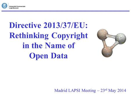 Directive 2013/37/EU: Rethinking Copyright in the Name of Open Data Madrid LAPSI Meeting – 23 rd May 2014.