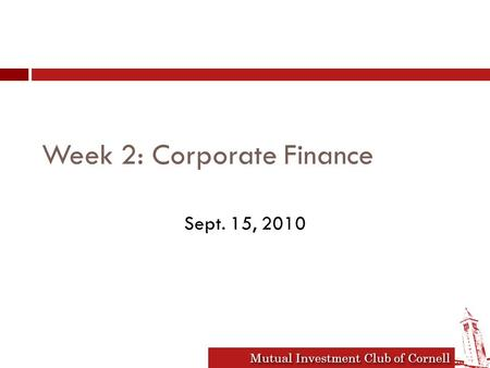 Mutual Investment Club of Cornell Week 2: Corporate Finance Sept. 15, 2010.