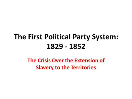The First Political Party System: 1829 - 1852 The Crisis Over the Extension of Slavery to the Territories.