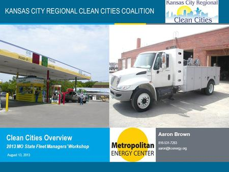KC Clean Cities / 1 KANSAS CITY REGIONAL CLEAN CITIES COALITION Aaron Brown 816-531-7283 August 13, 2013 Clean Cities Overview 2013.