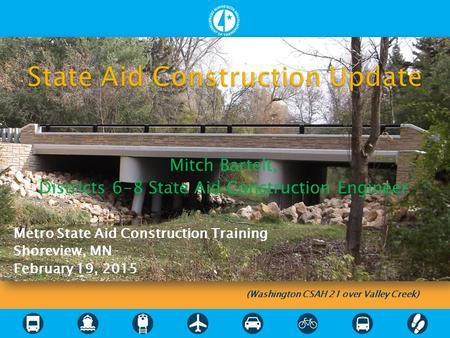 Mitch Bartelt, Districts 6-8 State Aid Construction Engineer Metro State Aid Construction Training Shoreview, MN February 19, 2015 (Washington CSAH 21.