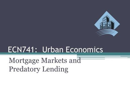 ECN741: Urban Economics Mortgage Markets and Predatory Lending.