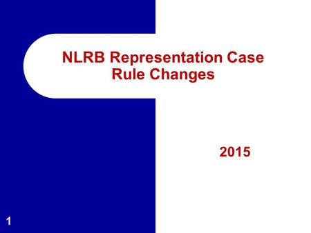 2015 1 NLRB Representation Case Rule Changes. Overview of Presentation  Procedural History  Changes – Filing the Petition – Initial Processing – Pre-Election.