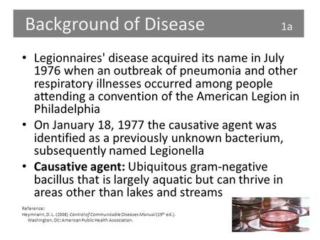 Background of Disease 1a Legionnaires' disease acquired its name in July 1976 when an outbreak of pneumonia and other respiratory illnesses occurred among.