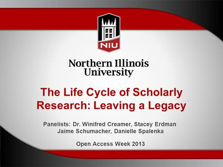 The Life Cycle of Scholarly Research: Leaving a Legacy Panelists: Dr. Winifred Creamer, Stacey Erdman Jaime Schumacher, Danielle Spalenka Open Access Week.