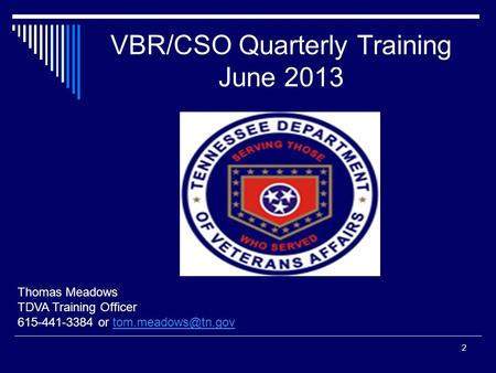 VBR/CSO Quarterly Training June 2013 Thomas Meadows TDVA Training Officer 615-441-3384 or 2.