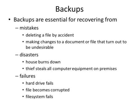 Backups Backups are essential for recovering from – mistakes deleting a file by accident making changes to a document or file that turn out to be undesirable.