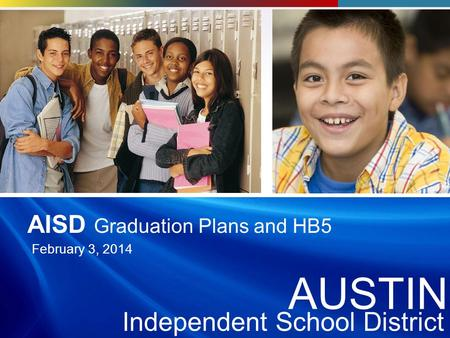 AUSTI N Independent School District AUSTIN Independent School District AUSTIN Independent School District AISD Graduation Plans and HB5 February 3, 2014.