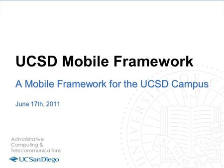 UCSD Mobile Framework A Mobile Framework for the UCSD Campus June 17th, 2011.
