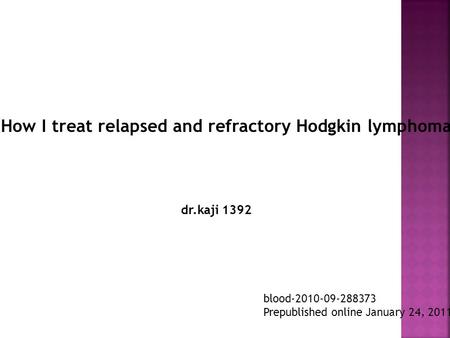 How I treat relapsed and refractory Hodgkin lymphoma blood-2010-09-288373 Prepublished online January 24, 2011; dr.kaji 1392.