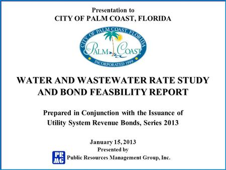 Presentation to CITY OF PALM COAST, FLORIDA WATER AND WASTEWATER RATE STUDY AND BOND FEASBILITY REPORT Prepared in Conjunction with the Issuance of Utility.