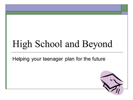 High School and Beyond Helping your teenager plan for the future.