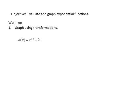 Objective: Evaluate and graph exponential functions. Warm up 1.Graph using transformations.