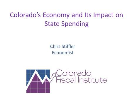 Colorado's Economy and Its Impact on State Spending Chris Stiffler Economist.