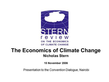 The Economics of Climate Change Nicholas Stern 15 November 2006 Presentation to the Convention Dialogue, Nairobi.