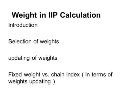 Weight in IIP Calculation Introduction Selection of weights updating of weights Fixed weight vs. chain index ( In terms of weights updating )