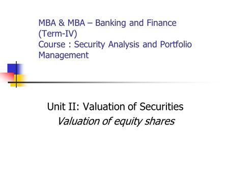 MBA & MBA – Banking and Finance (Term-IV) Course : Security Analysis and Portfolio Management Unit II: Valuation of Securities Valuation of equity shares.