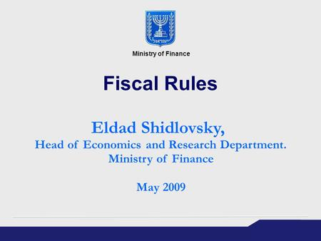 Fiscal Rules Eldad Shidlovsky, Head of Economics and Research Department. Ministry of Finance May 2009 Ministry of Finance.