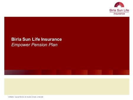 Confidential Copyright Birla Sun Life Insurance Company Limited 2009 11 Birla Sun Life Insurance Empower Pension Plan.
