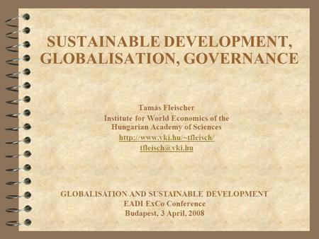 SUSTAINABLE DEVELOPMENT, GLOBALISATION, GOVERNANCE Tamás Fleischer Institute for World Economics of the Hungarian Academy of Sciences