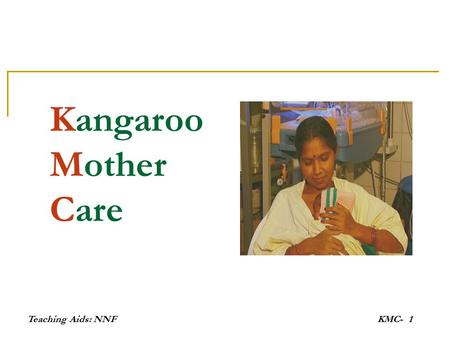 Teaching Aids: NNFKMC-1 Kangaroo Mother Care. Teaching Aids: NNFKMC- 2 What is KMC A special way of caring for Low birth weight (LBW) babies It promotes.