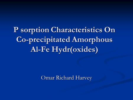 P sorption Characteristics On Co-precipitated Amorphous Al-Fe Hydr(oxides) Omar Richard Harvey.