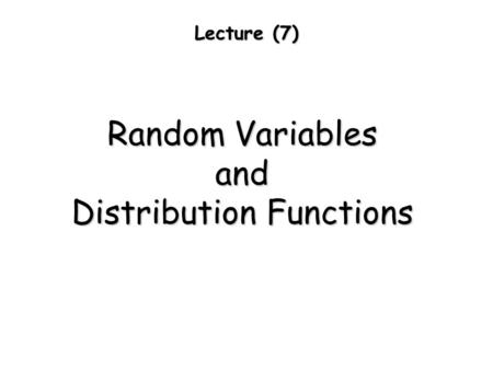 Lecture (7) Random Variables and Distribution Functions.