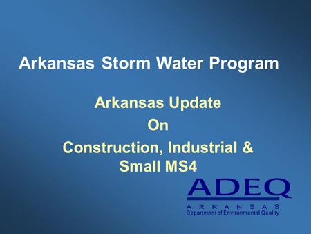 Arkansas Storm Water Program Arkansas Update On Construction, Industrial & Small MS4.