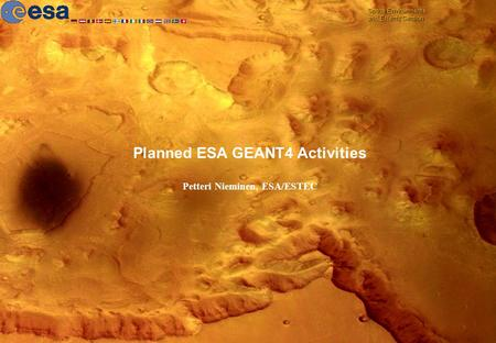 Space Environments and Effects Section 7 October 2005SPENVIS-GEANT4 Space Users' Workshop Planned ESA GEANT4 Activities Petteri Nieminen, ESA/ESTEC Space.