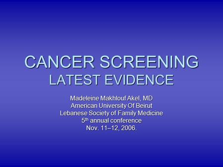 CANCER SCREENING LATEST EVIDENCE Madeleine Makhlouf Akel, MD American University Of Beirut Lebanese Society of Family Medicine 5 th annual conference Nov.