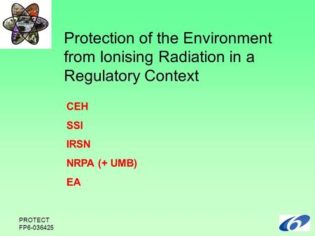 PROTECT FP6-036425 CEH SSI IRSN NRPA (+ UMB) EA Protection of the Environment from Ionising Radiation in a Regulatory Context.