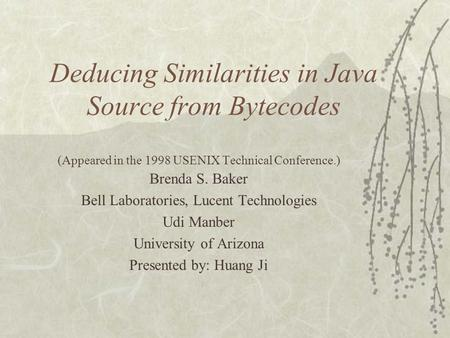 Deducing Similarities in Java Source from Bytecodes (Appeared in the 1998 USENIX Technical Conference.) Brenda S. Baker Bell Laboratories, Lucent Technologies.