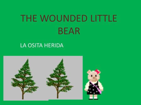THE WOUNDED LITTLE BEAR LA OSITA HERIDA Once upon a time, in northern Spanish mountains, there was a MUMMY bear who had two puppies. They used to take.
